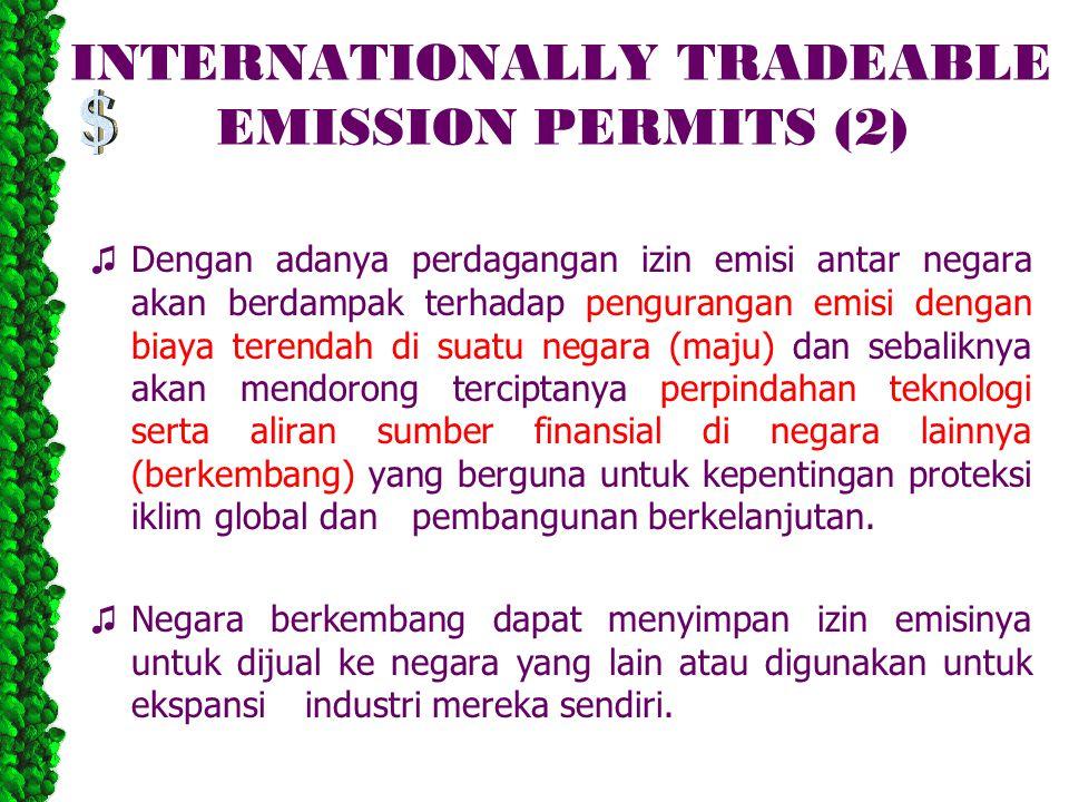 INTERNATIONALLY TRADEABLE EMISSION PERMITS (2) ♫ Dengan adanya perdagangan izin emisi antar negara akan berdampak terhadap pengurangan emisi dengan biaya terendah di suatu negara (maju) dan sebaliknya akan mendorong terciptanya perpindahan teknologi serta aliran sumber finansial di negara lainnya (berkembang) yang berguna untuk kepentingan proteksi iklim global dan pembangunan berkelanjutan.