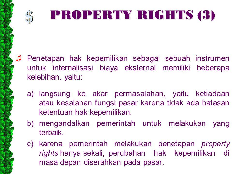PROPERTY RIGHTS (3) ♫Penetapan hak kepemilikan sebagai sebuah instrumen untuk internalisasi biaya eksternal memiliki beberapa kelebihan, yaitu: a)langsung ke akar permasalahan, yaitu ketiadaan atau kesalahan fungsi pasar karena tidak ada batasan ketentuan hak kepemilikan.