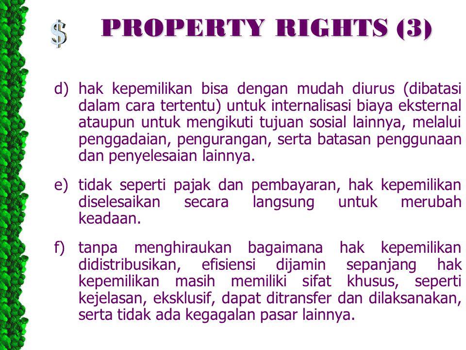 PROPERTY RIGHTS (3) d)hak kepemilikan bisa dengan mudah diurus (dibatasi dalam cara tertentu) untuk internalisasi biaya eksternal ataupun untuk mengikuti tujuan sosial lainnya, melalui penggadaian, pengurangan, serta batasan penggunaan dan penyelesaian lainnya.