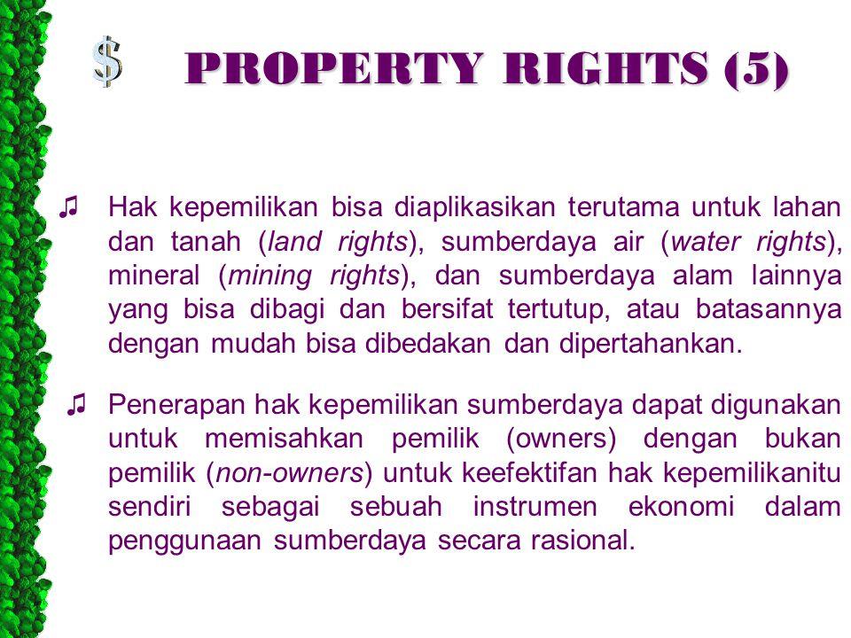 PROPERTY RIGHTS (5) ♫Hak kepemilikan bisa diaplikasikan terutama untuk lahan dan tanah (land rights), sumberdaya air (water rights), mineral (mining rights), dan sumberdaya alam lainnya yang bisa dibagi dan bersifat tertutup, atau batasannya dengan mudah bisa dibedakan dan dipertahankan.
