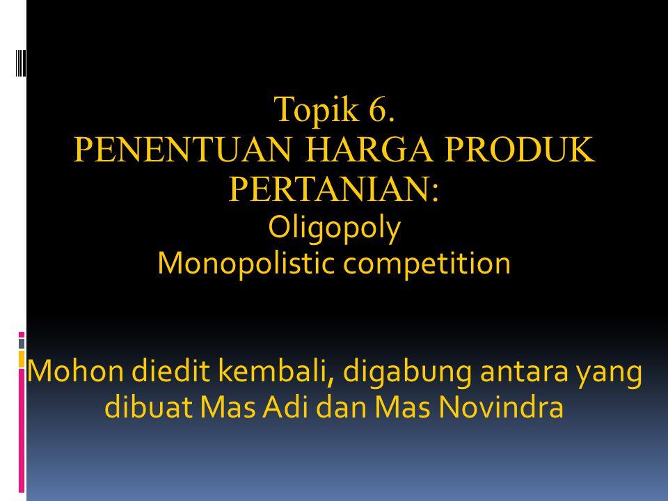 Topik 6. PENENTUAN HARGA PRODUK PERTANIAN: Oligopoly Monopolistic competition Mohon diedit kembali, digabung antara yang dibuat Mas Adi dan Mas Novind
