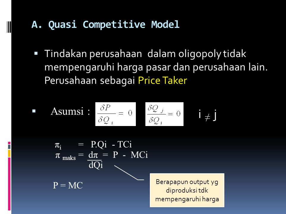A. Quasi Competitive Model  Tindakan perusahaan dalam oligopoly tidak mempengaruhi harga pasar dan perusahaan lain. Perusahaan sebagai Price Taker 