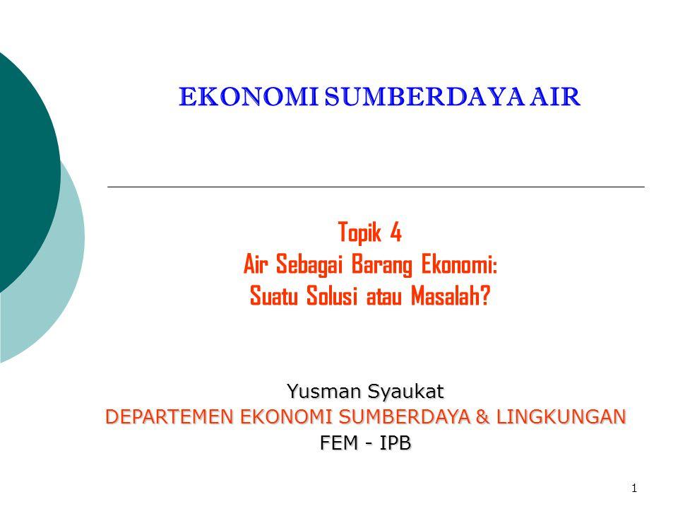 1 EKONOMI SUMBERDAYA AIR Topik 4 Air Sebagai Barang Ekonomi: Suatu Solusi atau Masalah? Yusman Syaukat DEPARTEMEN EKONOMI SUMBERDAYA & LINGKUNGAN FEM