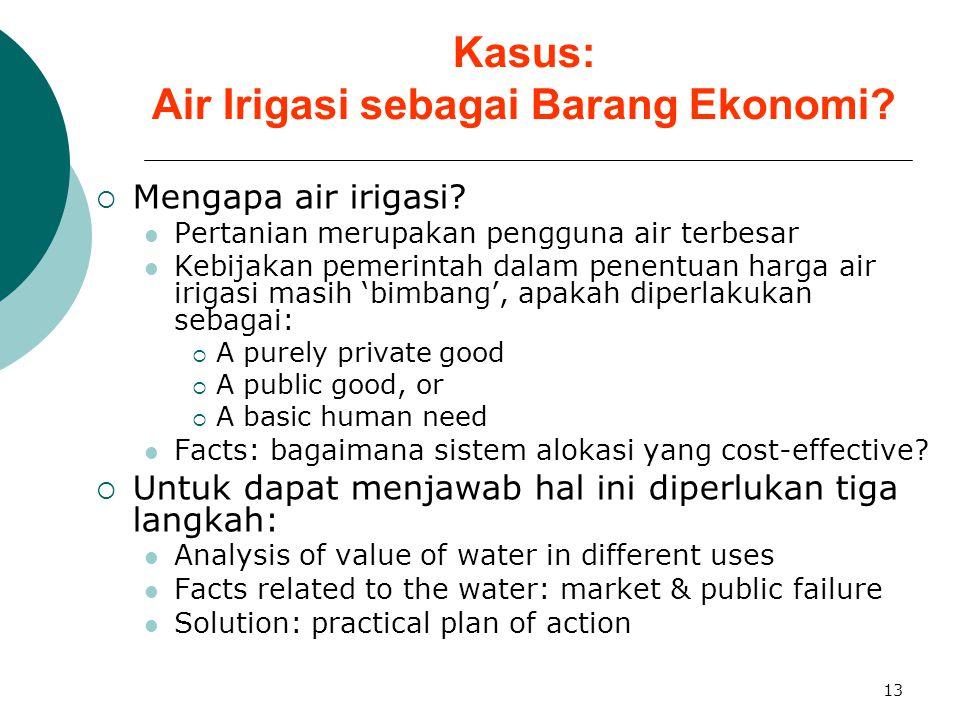 13 Kasus: Air Irigasi sebagai Barang Ekonomi?  Mengapa air irigasi? Pertanian merupakan pengguna air terbesar Kebijakan pemerintah dalam penentuan ha