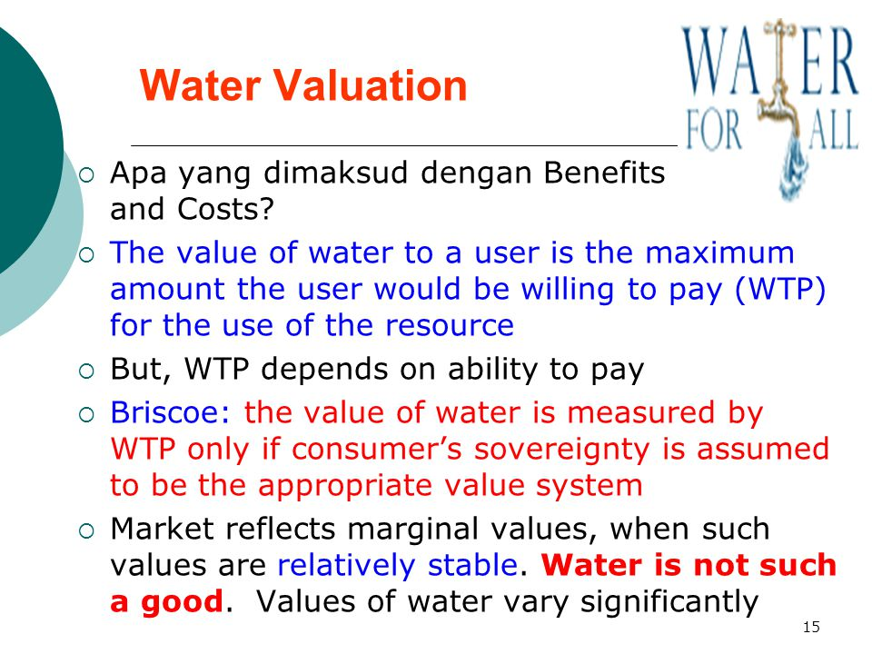 15 Water Valuation  Apa yang dimaksud dengan Benefits and Costs?  The value of water to a user is the maximum amount the user would be willing to pa
