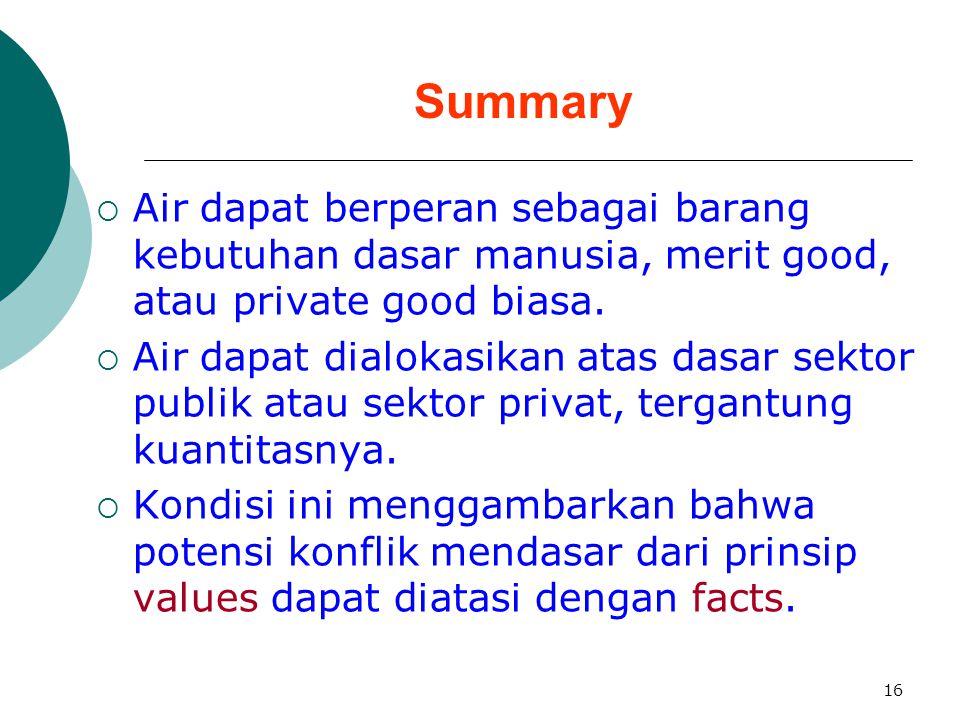16 Summary  Air dapat berperan sebagai barang kebutuhan dasar manusia, merit good, atau private good biasa.  Air dapat dialokasikan atas dasar sekto