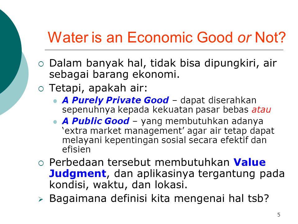 5 Water is an Economic Good or Not?  Dalam banyak hal, tidak bisa dipungkiri, air sebagai barang ekonomi.  Tetapi, apakah air: A Purely Private Good