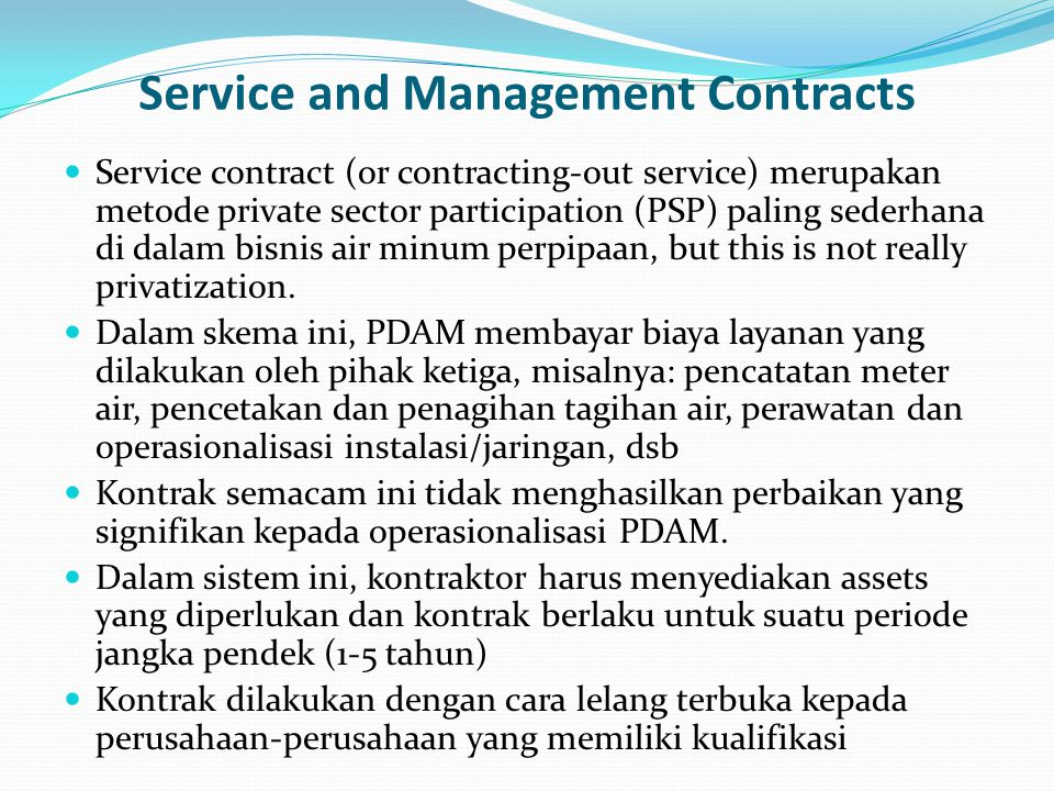 Service and Management Contracts Service contract (or contracting-out service) merupakan metode private sector participation (PSP) paling sederhana di dalam bisnis air minum perpipaan, but this is not really privatization.