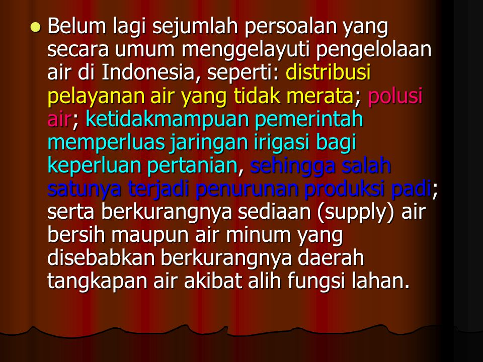 Belum lagi sejumlah persoalan yang secara umum menggelayuti pengelolaan air di Indonesia, seperti: distribusi pelayanan air yang tidak merata; polusi