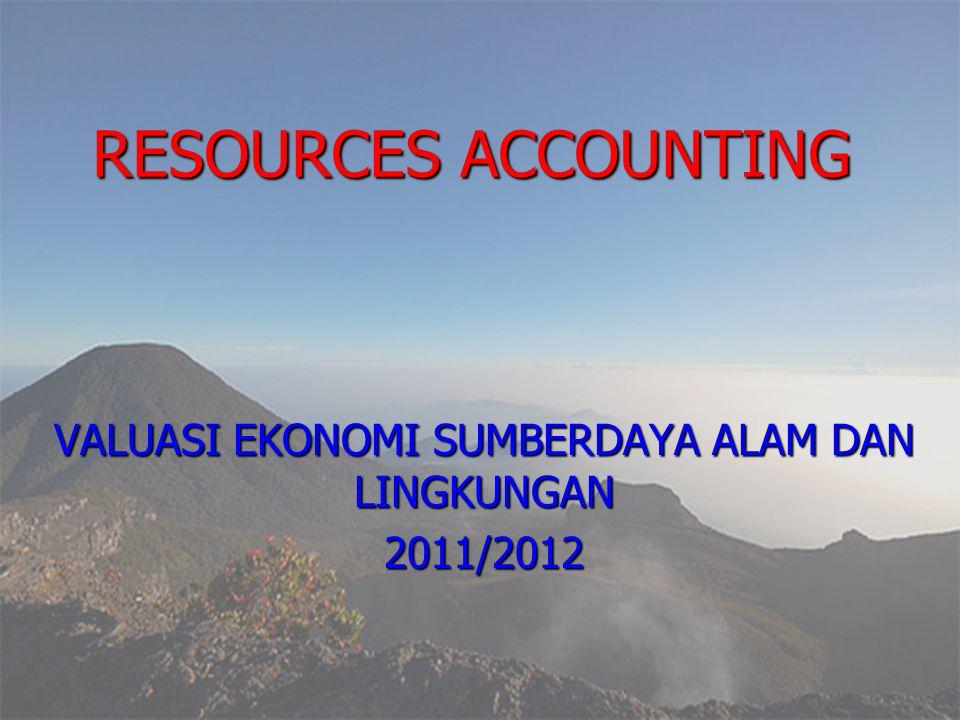 RESOURCES ACCOUNTING VALUASI EKONOMI SUMBERDAYA ALAM DAN LINGKUNGAN 2011/2012