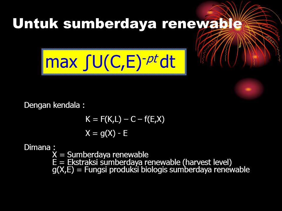Untuk sumberdaya renewable max ∫U(C,E) -pt dt Dengan kendala : K = F(K,L) – C – f(E,X) X = g(X) - E Dimana : X = Sumberdaya renewable E = Ekstraksi su