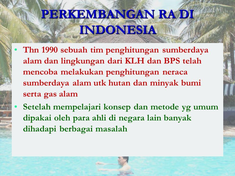 PERKEMBANGAN RA DI INDONESIA Thn 1990 sebuah tim penghitungan sumberdaya alam dan lingkungan dari KLH dan BPS telah mencoba melakukan penghitungan ner