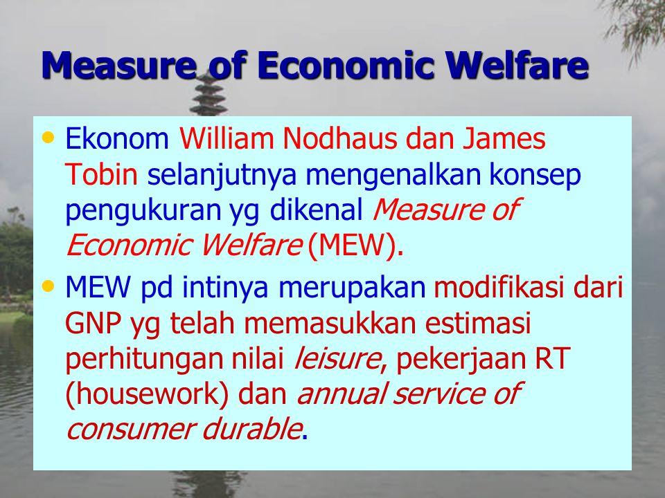 Ekonom William Nodhaus dan James Tobin selanjutnya mengenalkan konsep pengukuran yg dikenal Measure of Economic Welfare (MEW). MEW pd intinya merupaka