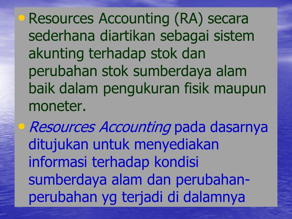 Resources Accounting (RA) secara sederhana diartikan sebagai sistem akunting terhadap stok dan perubahan stok sumberdaya alam baik dalam pengukuran fi
