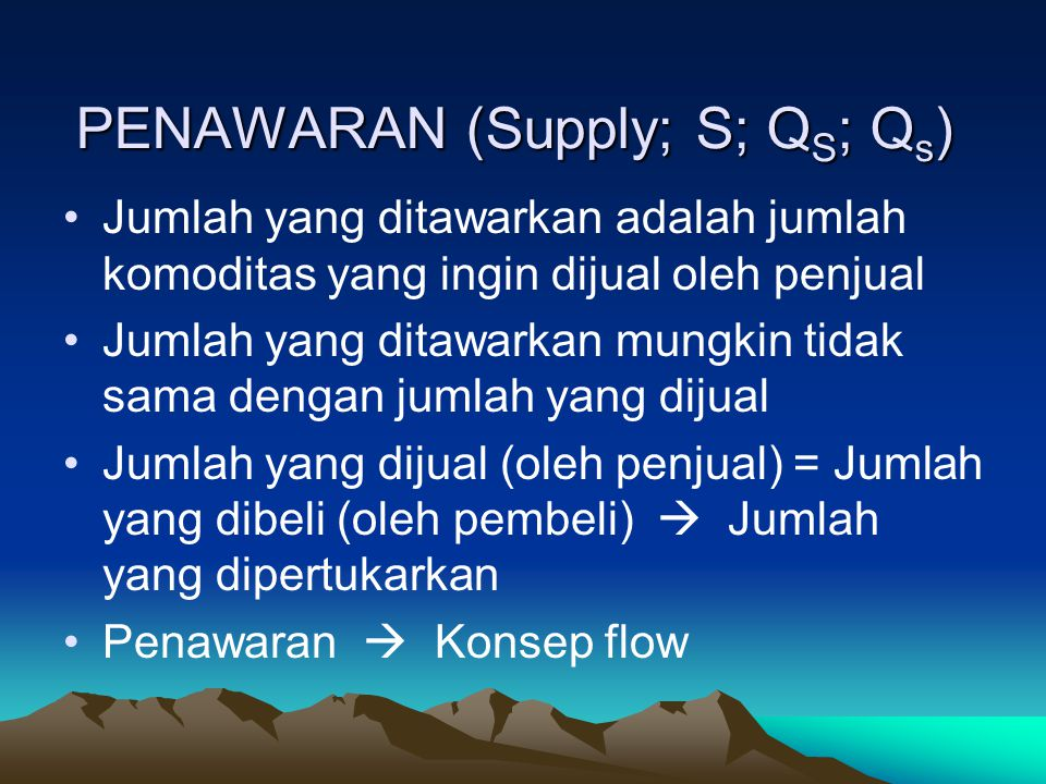 PENAWARAN (Supply; S; Q S ; Q s ) Jumlah yang ditawarkan adalah jumlah komoditas yang ingin dijual oleh penjual Jumlah yang ditawarkan mungkin tidak sama dengan jumlah yang dijual Jumlah yang dijual (oleh penjual) = Jumlah yang dibeli (oleh pembeli)  Jumlah yang dipertukarkan Penawaran  Konsep flow