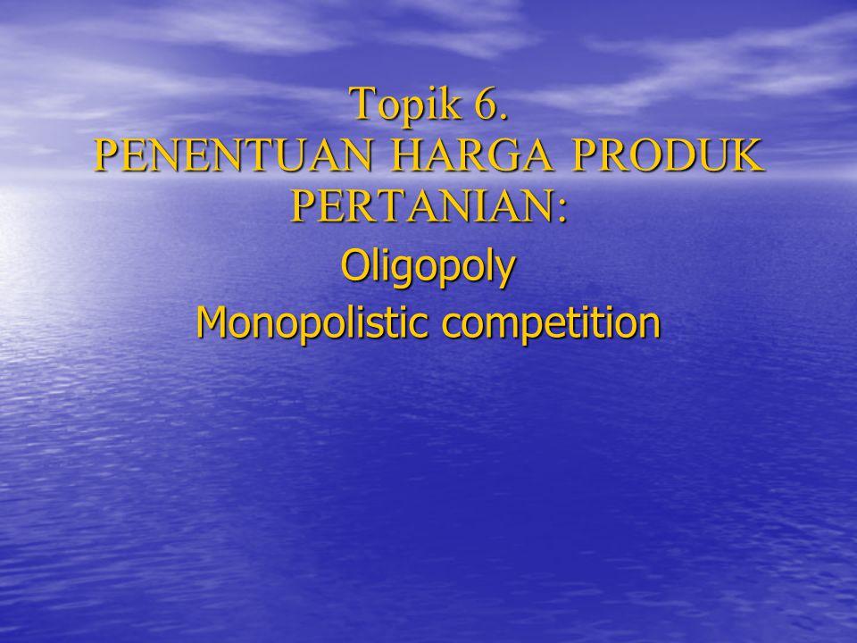Topik 6. PENENTUAN HARGA PRODUK PERTANIAN: Oligopoly Monopolistic competition