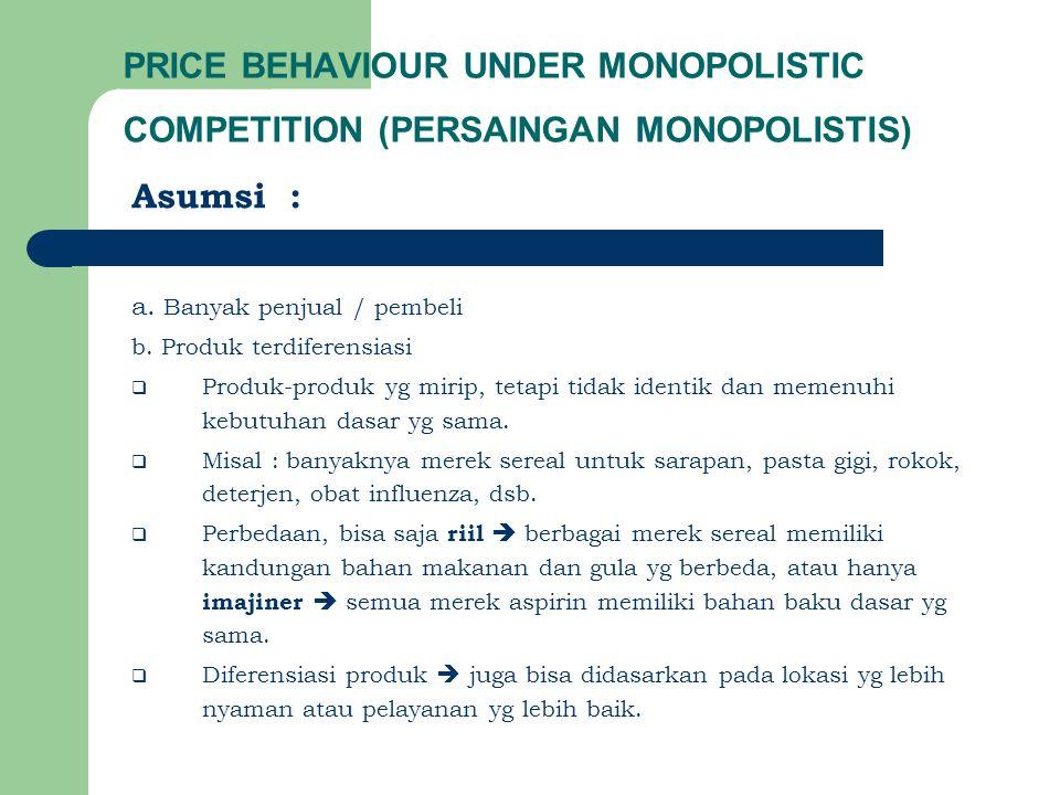 PRICE BEHAVIOUR UNDER MONOPOLISTIC COMPETITION (PERSAINGAN MONOPOLISTIS) Asumsi : a. Banyak penjual / pembeli b. Produk terdiferensiasi  Produk-produ