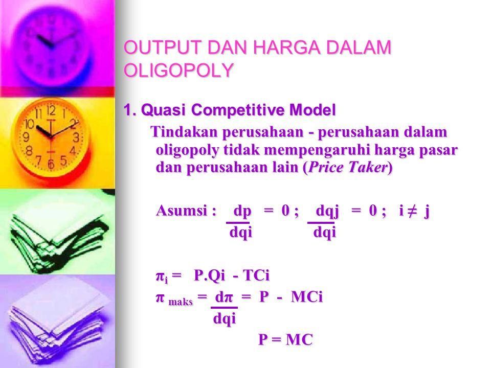 OUTPUT DAN HARGA DALAM OLIGOPOLY 1. Quasi Competitive Model Tindakan perusahaan - perusahaan dalam oligopoly tidak mempengaruhi harga pasar dan perusa