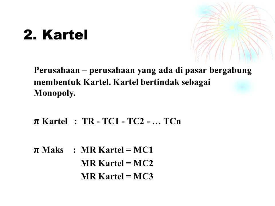 2. Kartel Perusahaan – perusahaan yang ada di pasar bergabung membentuk Kartel. Kartel bertindak sebagai Monopoly. π Kartel : TR - TC1 - TC2 - … TCn π