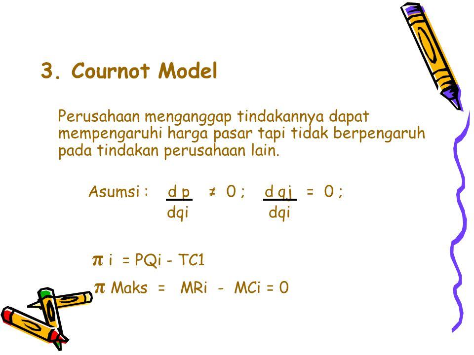 3. Cournot Model Perusahaan menganggap tindakannya dapat mempengaruhi harga pasar tapi tidak berpengaruh pada tindakan perusahaan lain. Asumsi : d p ≠