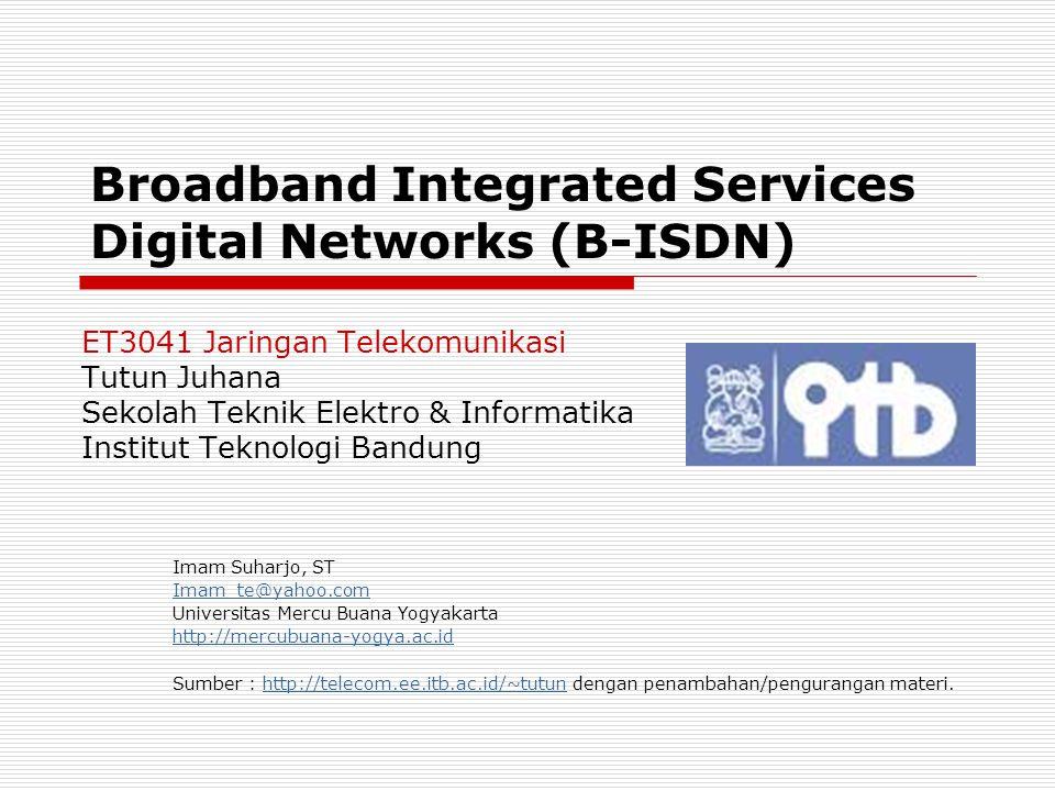 Tutun Juhana – ET3041 STEI - ITB http://telecom.ee.itb.ac.id/~tutun/ET3041 2/13 B-ISDN  B-ISDN = Broadband-Integrated Services Digital Network Merupakan pengembangan dari (N)-ISDN (Narrowband-ISDN) Berdasarkan teknologi transmisi dan ruting ATM (Asynchronous Transfer Mode) Muncul sebagai respons atas permintaan akan data rate yang semakin tinggi  Menurut ITU-T, definisi broadband adalah layanan yang memerlukan kecepatan transfer lebih dari 2 Mbps  Sebelum membahas B-ISDN, kita bahas dulu ISDN (N-ISDN)