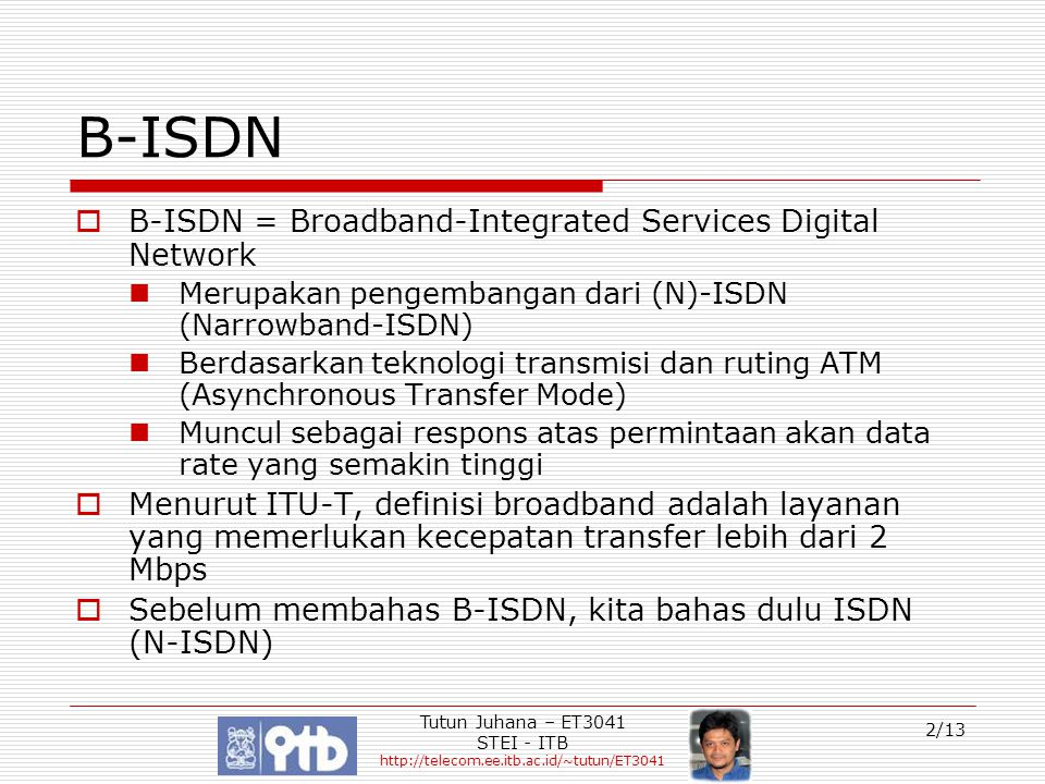Tutun Juhana – ET3041 STEI - ITB http://telecom.ee.itb.ac.id/~tutun/ET3041 3/13 Integrated Services Digital Network  ISDN adalah protokol yang digunakan untuk mendukung penyediaan interface digital bagi pelanggan melalui jaringan lokal kabel yang sudah tersedia  Merupakan user-network interface  Penggelaran jaringan lokal digital memungkinkan: Peningkatan kemampuan signalling antara terminal pelangan dan sentral yang sudah dilengkapi ISDN Mendukung terminal non-voice ISDN Mendukung sejumlah panggilan pada satu kabel lokal