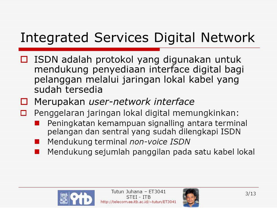 Tutun Juhana – ET3041 STEI - ITB http://telecom.ee.itb.ac.id/~tutun/ET3041 4/13 Tipe Akses ISDN  Ada dua tipe akses ISDN: Basic Rate Access (BRA): 2 x 64kbps (Circuit Switched Traffic) B-Channels + 16kbps (Signalling) D-Channel  Digunakan bagi pelanggan rumahan atau bisnis Primary Rate Access (PRA): 30 x 64kbps B- Channels + 64 kbps D-Channel  Digunakan untuk melayani pelanggan yang membutuhkan transfer data yang besar