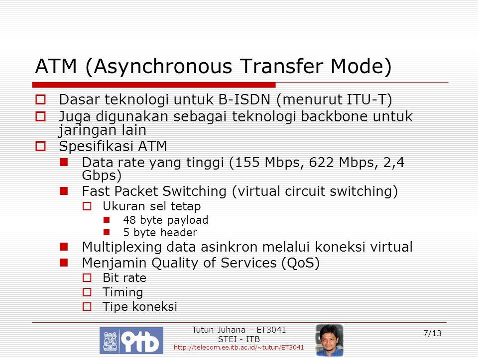 Tutun Juhana – ET3041 STEI - ITB http://telecom.ee.itb.ac.id/~tutun/ET3041 8/13 Tujuan utama ATM  Fleksibilitas Mampu merealisasikan penyediaan layanan yang beragam Mendukung beragam bit rate  Mendukung data rate yang tinggi Strategi ruting lebih sederhana Kerumitan protokol dititikberatkan ke end-system  Jaringan backbone Sebagai dasar bagi jaringan dan layanan yang lain