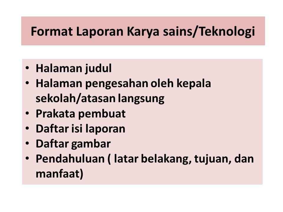 Format Laporan Karya sains/Teknologi Halaman judul Halaman pengesahan oleh kepala sekolah/atasan langsung Prakata pembuat Daftar isi laporan Daftar ga