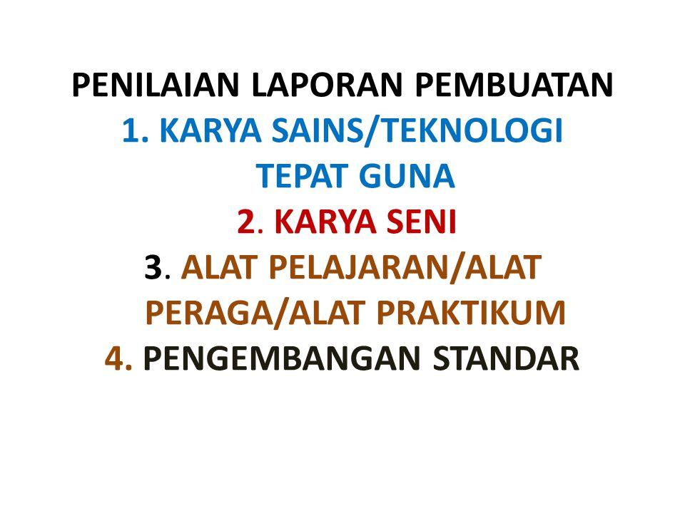 PENILAIAN LAPORAN PEMBUATAN 1. KARYA SAINS/TEKNOLOGI TEPAT GUNA 2. KARYA SENI 3. ALAT PELAJARAN/ALAT PERAGA/ALAT PRAKTIKUM 4. PENGEMBANGAN STANDAR