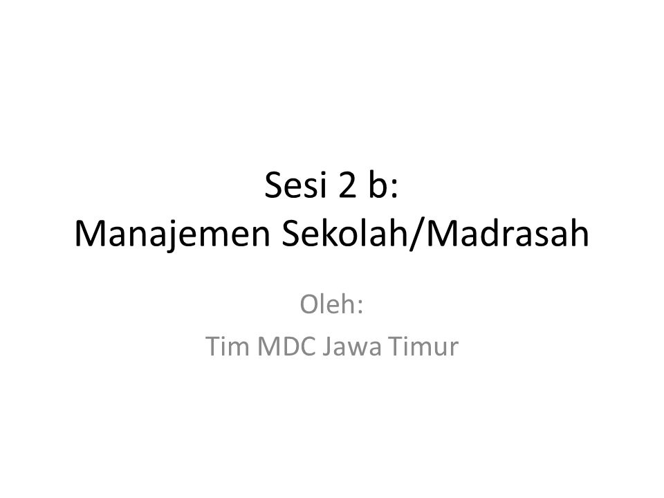Sesi 2 b: Manajemen Sekolah/Madrasah Oleh: Tim MDC Jawa Timur