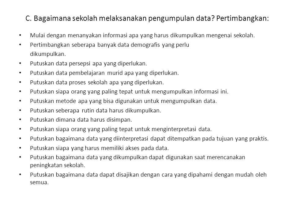 C. Bagaimana sekolah melaksanakan pengumpulan data? Pertimbangkan: Mulai dengan menanyakan informasi apa yang harus dikumpulkan mengenai sekolah. Pert