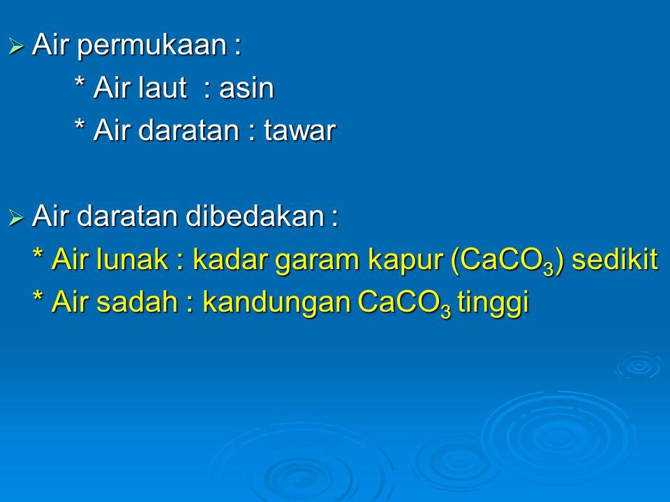  Air permukaan : * Air laut : asin * Air daratan : tawar  Air daratan dibedakan : * Air lunak : kadar garam kapur (CaCO 3 ) sedikit * Air sadah : ka