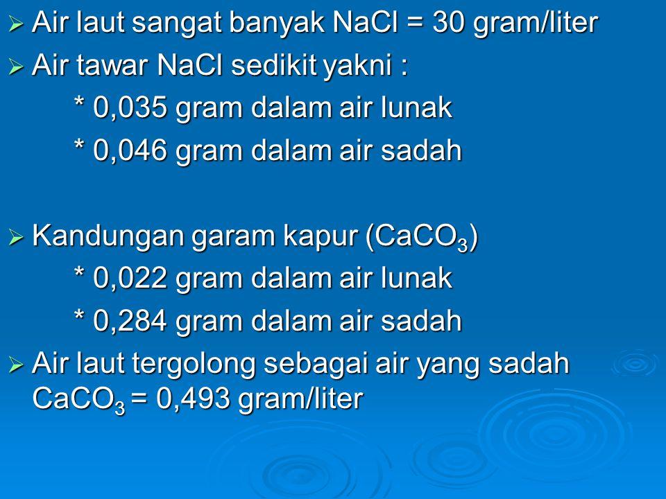  Air laut sangat banyak NaCl = 30 gram/liter  Air tawar NaCl sedikit yakni : * 0,035 gram dalam air lunak * 0,046 gram dalam air sadah  Kandungan g