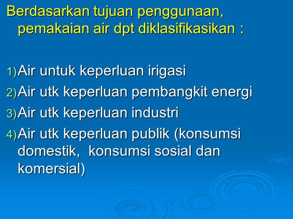 Berdasarkan tujuan penggunaan, pemakaian air dpt diklasifikasikan : 1) Air untuk keperluan irigasi 2) Air utk keperluan pembangkit energi 3) Air utk k