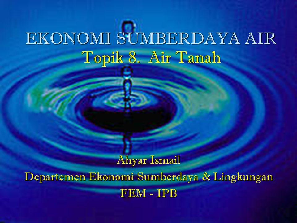 EKONOMI SUMBERDAYA AIR Topik 8. Air Tanah Ahyar Ismail Departemen Ekonomi Sumberdaya & Lingkungan FEM - IPB