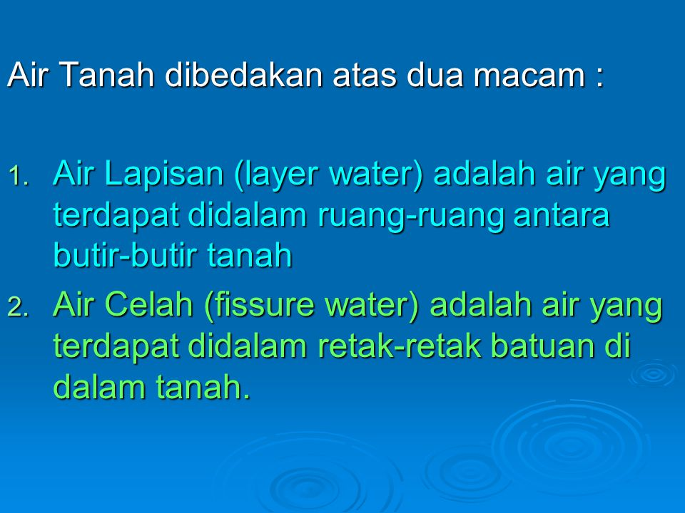 Air Tanah dibedakan atas dua macam : 1. Air Lapisan (layer water) adalah air yang terdapat didalam ruang-ruang antara butir-butir tanah 2. Air Celah (