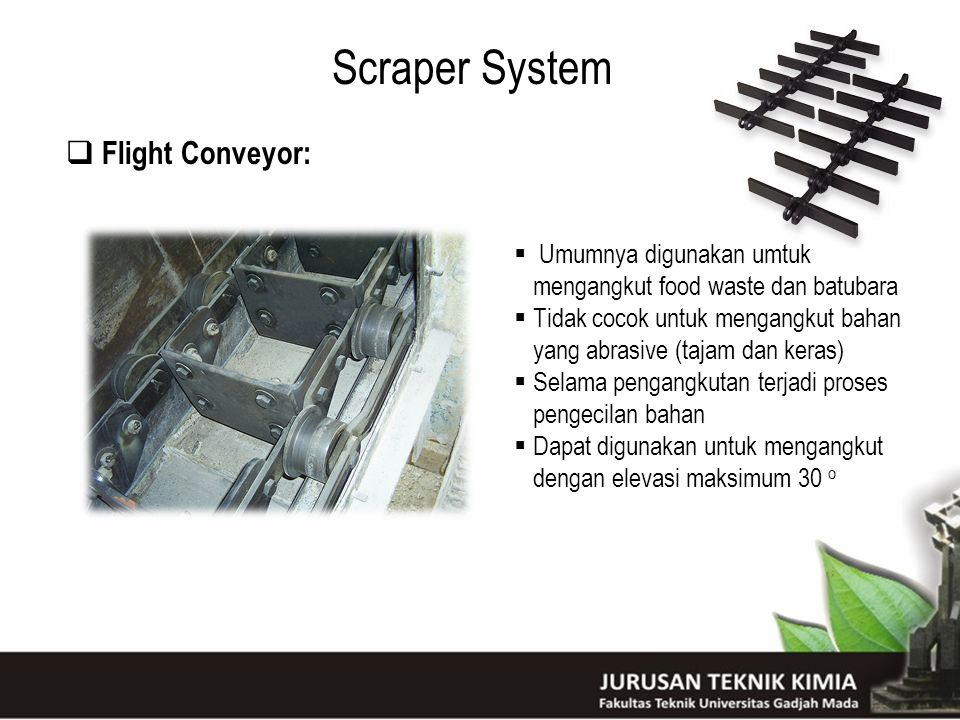 Scraper System  Flight Conveyor:  Umumnya digunakan umtuk mengangkut food waste dan batubara  Tidak cocok untuk mengangkut bahan yang abrasive (taj