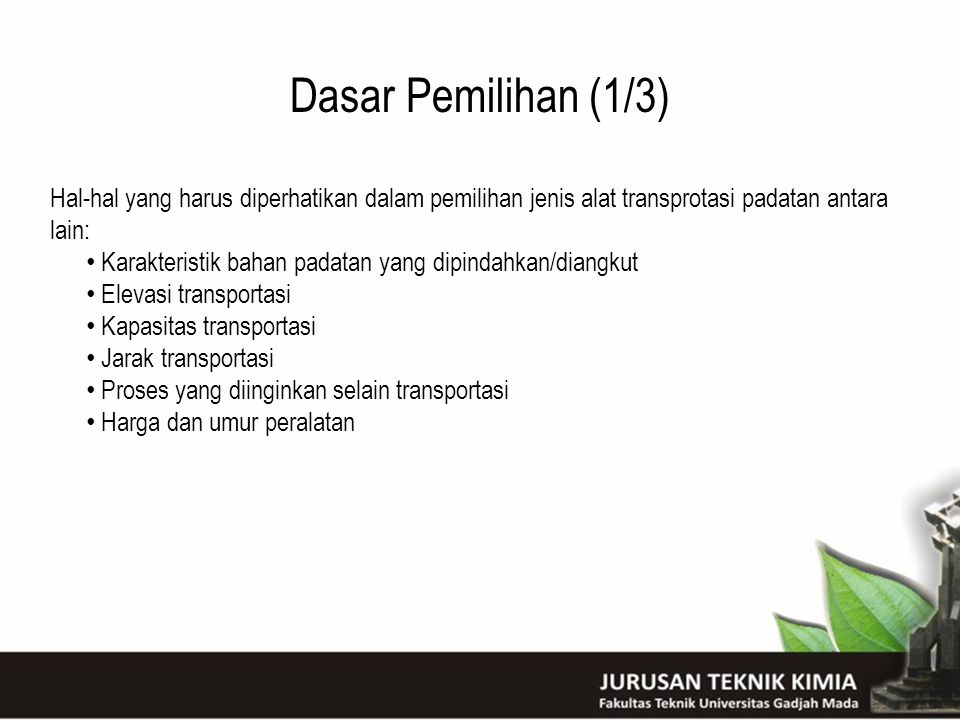 Dasar Pemilihan (1/3) Hal-hal yang harus diperhatikan dalam pemilihan jenis alat transprotasi padatan antara lain: Karakteristik bahan padatan yang di