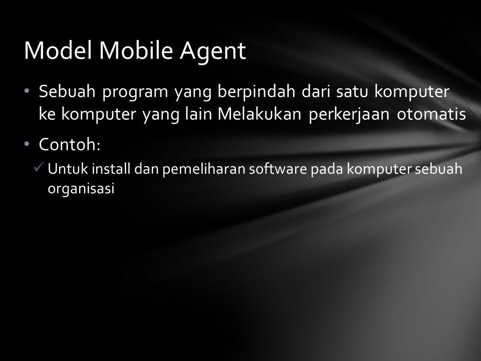 Sebuah program yang berpindah dari satu komputer ke komputer yang lain Melakukan perkerjaan otomatis Contoh: Untuk install dan pemeliharan software pada komputer sebuah organisasi Model Mobile Agent