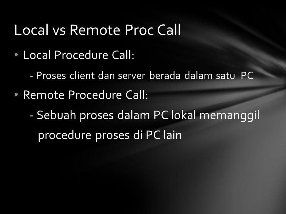 Local Procedure Call: - Proses client dan server berada dalam satu PC Remote Procedure Call: - Sebuah proses dalam PC lokal memanggil procedure proses di PC lain Local vs Remote Proc Call