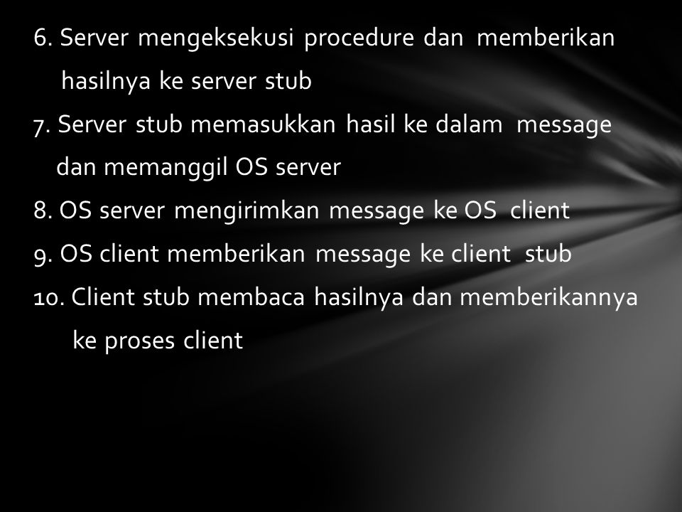 6. Server mengeksekusi procedure dan memberikan hasilnya ke server stub 7. Server stub memasukkan hasil ke dalam message dan memanggil OS server 8. OS