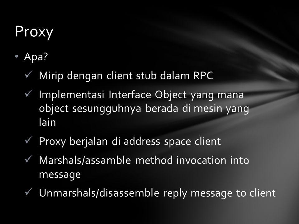 Apa? Mirip dengan client stub dalam RPC Implementasi Interface Object yang mana object sesungguhnya berada di mesin yang lain Proxy berjalan di addres