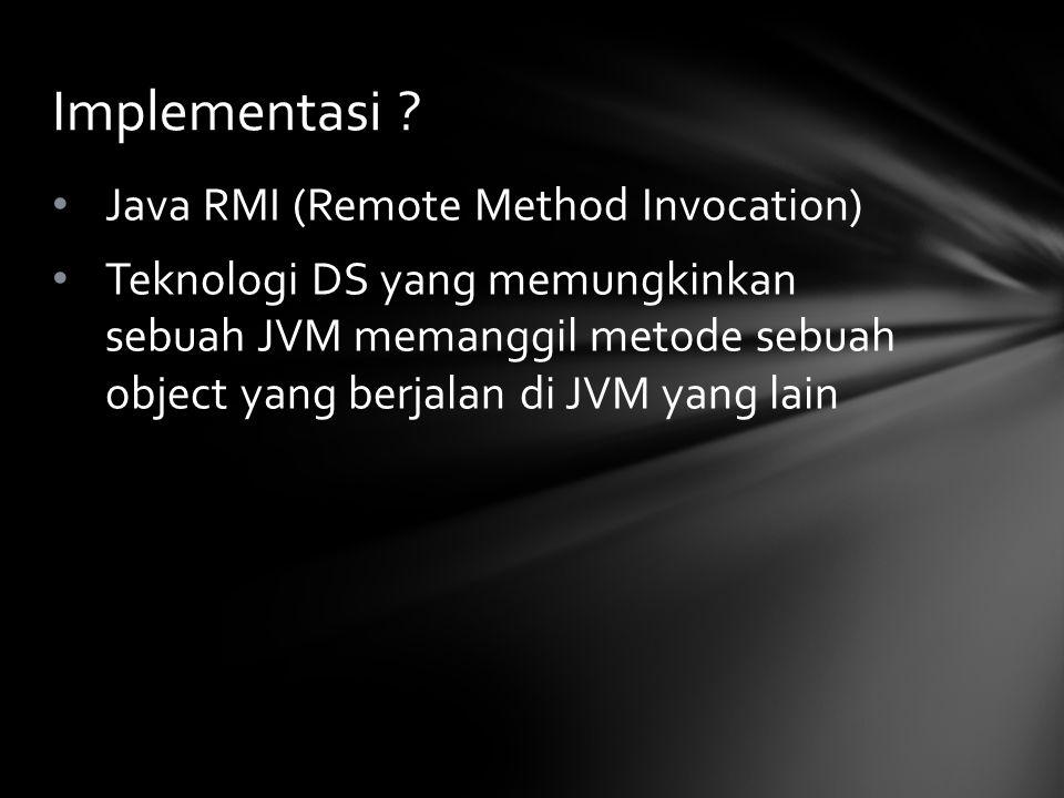 Java RMI (Remote Method Invocation) Teknologi DS yang memungkinkan sebuah JVM memanggil metode sebuah object yang berjalan di JVM yang lain Implementa