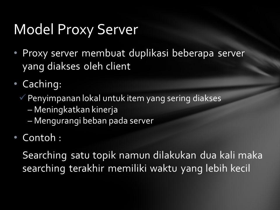 Proxy server membuat duplikasi beberapa server yang diakses oleh client Caching: Penyimpanan lokal untuk item yang sering diakses – Meningkatkan kinerja – Mengurangi beban pada server Contoh : Searching satu topik namun dilakukan dua kali maka searching terakhir memiliki waktu yang lebih kecil Model Proxy Server