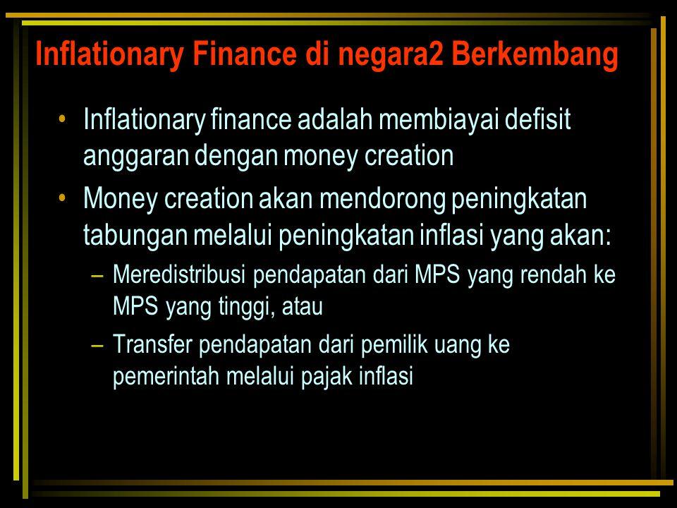 Inflationary Finance di negara2 Berkembang Inflationary finance adalah membiayai defisit anggaran dengan money creation Money creation akan mendorong
