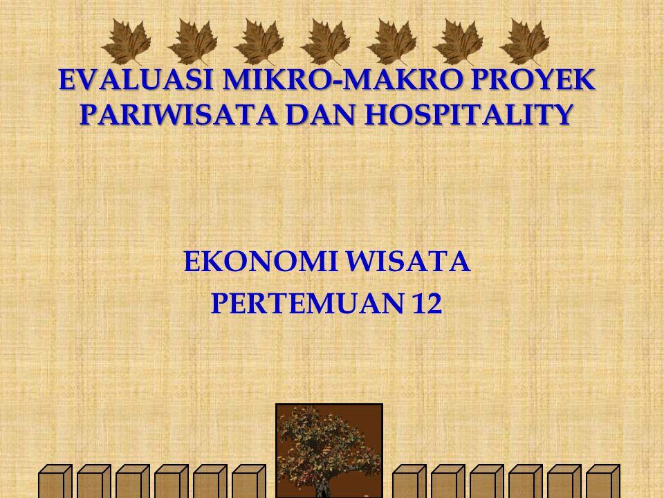 EVALUASI MIKRO-MAKRO PROYEK PARIWISATA DAN HOSPITALITY EKONOMI WISATA PERTEMUAN 12