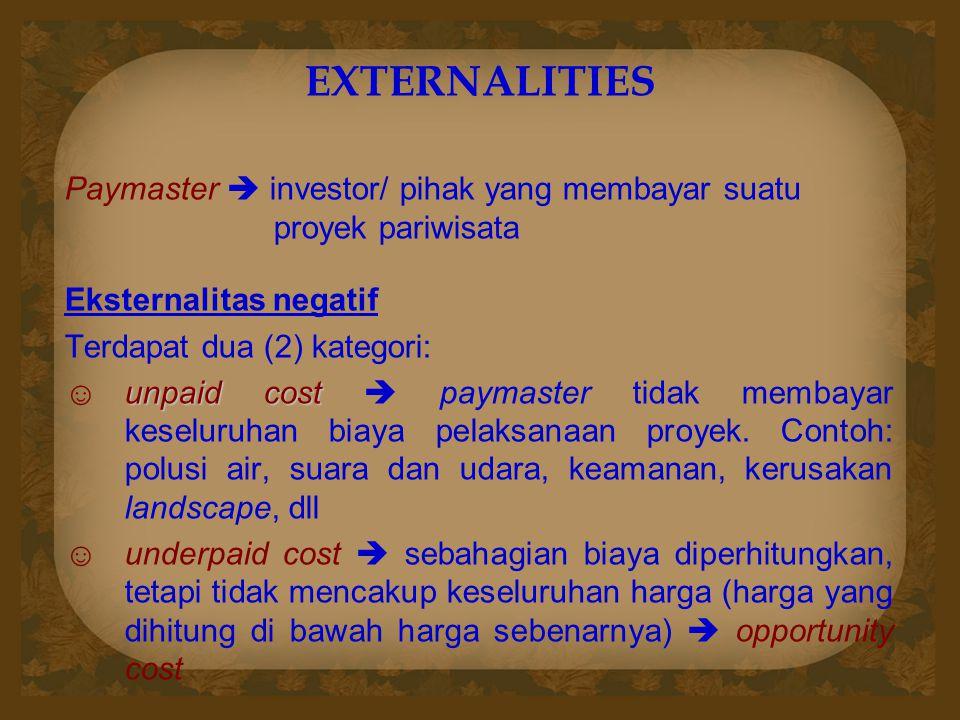 EXTERNALITIES Paymaster  investor/ pihak yang membayar suatu proyek pariwisata Eksternalitas negatif Terdapat dua (2) kategori: unpaid cost ☺unpaid cost  paymaster tidak membayar keseluruhan biaya pelaksanaan proyek.
