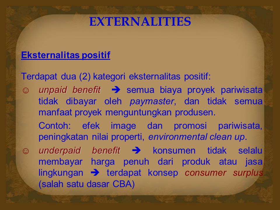 EXTERNALITIES Eksternalitas positif Terdapat dua (2) kategori eksternalitas positif: unpaid benefit ☺unpaid benefit  semua biaya proyek pariwisata ti