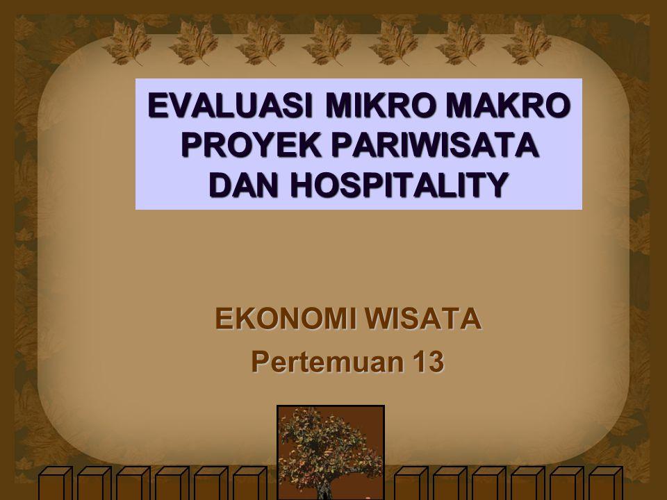 EVALUASI MIKRO MAKRO PROYEK PARIWISATA DAN HOSPITALITY EKONOMI WISATA Pertemuan 13